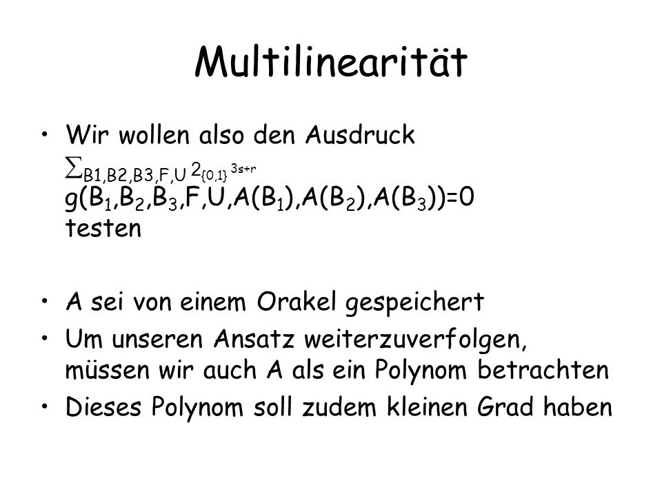 Multilinearität Wir wollen also den Ausdruck B1,B2,B3,F,U 2 {0,1} 3s+r g(B 1,B 2,B 3,F,U,A(B 1 ),A(B 2 ),A(B 3 ))=0 testen A sei von einem Orakel gesp