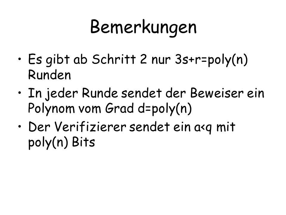 Bemerkungen Es gibt ab Schritt 2 nur 3s+r=poly(n) Runden In jeder Runde sendet der Beweiser ein Polynom vom Grad d=poly(n) Der Verifizierer sendet ein
