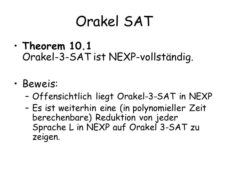 Die Reduktion Gegeben sei eine Sprache L aus NEXP Wir können die Konstruktion aus dem Satz von Cook anwenden und erhalten zu jeder Eingabe eine exponentiell lange 3-KNF in, die genau dann erfüllbar ist, wenn x in L Es gebe 2 s Variablen in für s=poly(n),|x|=n Die Variablen seien y(B) für B 2 {0,1} s Es gibt 2 3s+3 mögliche Klauseln mit 3 Literalen Wir schreiben Klauseln als c(B 1,B 2,B 3,F)= (F 1 © y(B 1 )) _ (F 2 © y(B 2 )) _ (F 3 © y(B 3 )) © bezeichne die Parität, und F kodiert Negation der Variablen in der Klausel B i indiziert die i-te Variable Wir setzen c(F,T)= (F 1 © T 1 ) _ (F 2 © T 2 ) _ (F 3 © T 3 ), eine Boolesche Formel in 6 Variablen