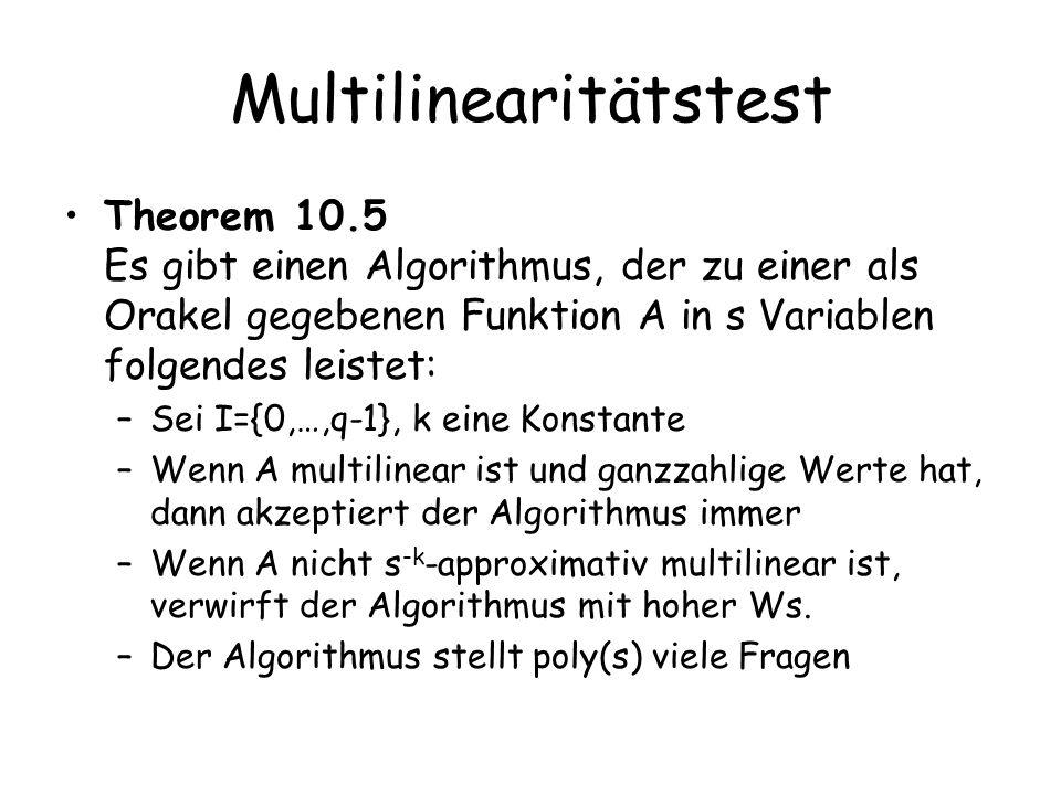 Multilinearitätstest Theorem 10.5 Es gibt einen Algorithmus, der zu einer als Orakel gegebenen Funktion A in s Variablen folgendes leistet: –Sei I={0,