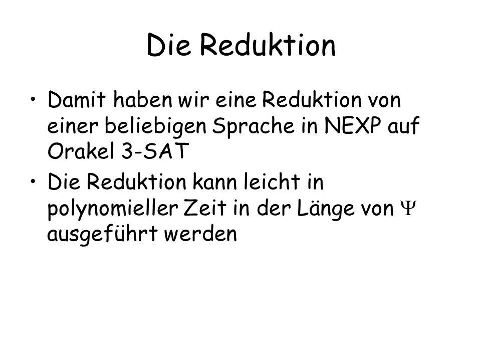 Die Reduktion Damit haben wir eine Reduktion von einer beliebigen Sprache in NEXP auf Orakel 3-SAT Die Reduktion kann leicht in polynomieller Zeit in