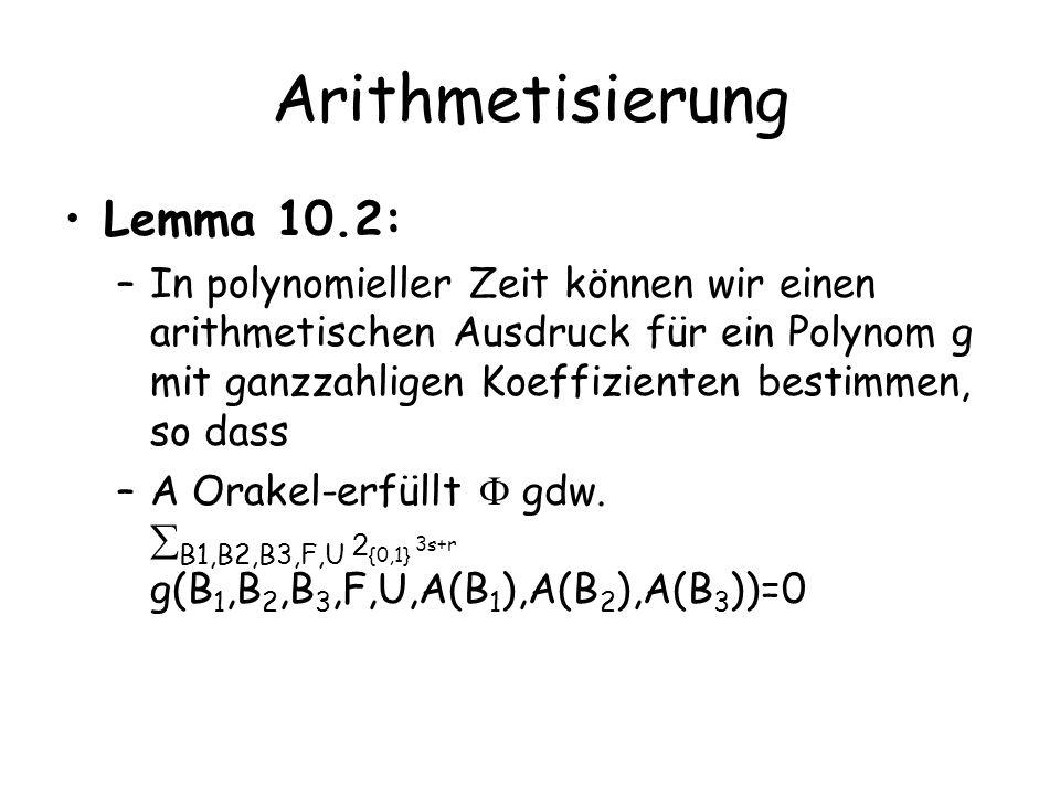 Beweis Wir arithmetisieren und erhalten ein Polynom h Wir setzen g=(1-h) 2 + T 1 2 (T 1 -1) 2 +T 2 2 (T 2 -1) 2 +T 3 2 (T 3 -1) 2 g(B 1,B 2,B 3,F,U,T)=0 gdw h(B 1,B 2,B 3,F,U,T)=1 und T 1,T 2,T 3 2 {0,1} Damit erzwingen wir, dass A (für T i eingesetzt) Boolesche Werte hat Immer gilt: g(B 1,B 2,B 3,F,U,T) ¸ 0