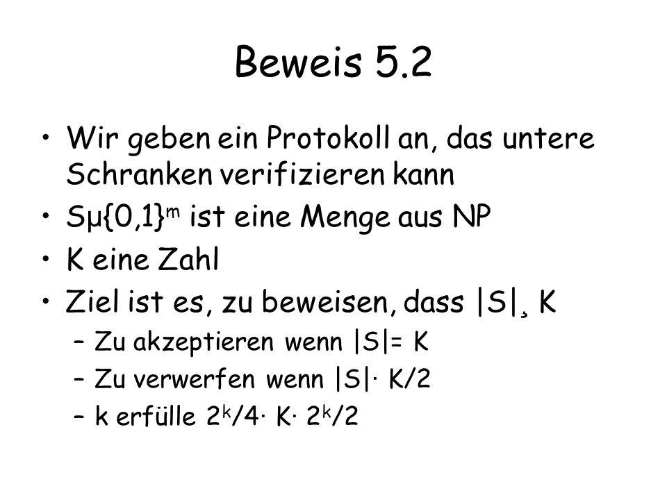 Beweis 5.2 Wir geben ein Protokoll an, das untere Schranken verifizieren kann S µ {0,1} m ist eine Menge aus NP K eine Zahl Ziel ist es, zu beweisen,