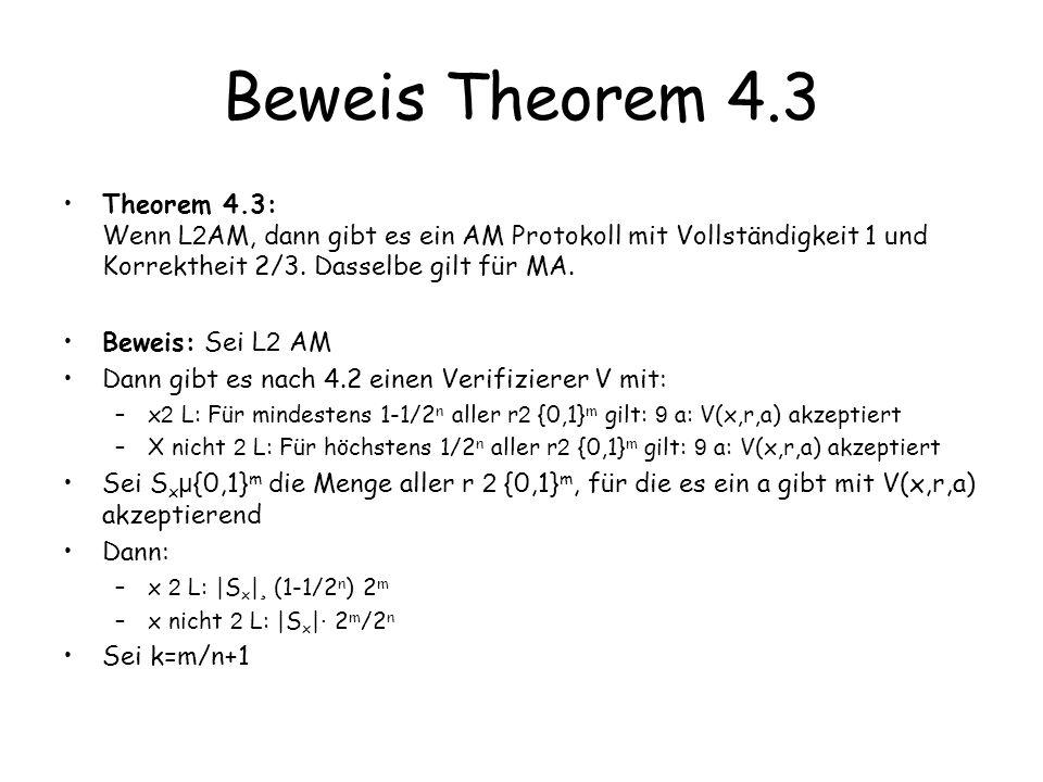 Beweis Theorem 4.3 Sei U={u 1,…,u k } eine Menge von k strings aus {0,1} m Betrachte den Graphen G U : –Knotenmenge {0,1} m –Kanten (r,s) wenn 9 i: r=u i © s © bitweises XOR –Der Knotengrad ist k; sei U (S)=Menge der Nachbarn einer Menge S x nicht 2 L: |S x | · 2 m /2 n daher | U (S x )| · k 2 m /2 n <2 m /3 x 2 L: |S x | ¸ 2 m (1-1/2 n ) –Behauptung: | U (S x )|= 2 m für mindestens ein U r 2 U (S x ) bedeutet: es gibt i,a: V(x,r © u i,a) akzeptiert Damit gilt: –x 2 L: 9 U: 8 r: 9 i: 9 a: V(x,r © u i,a) akzeptiert –x nicht 2 L: 8 U: für 2/3 aller r: 8 i 8 a: V(x.r © u i,a) verwirft Wir erhalten ein MAM Beweissystem für L mit einseitigem Fehler, das wie in 4.2 in ein AM System mit einseitigem Fehler umgewandelt werden kann.