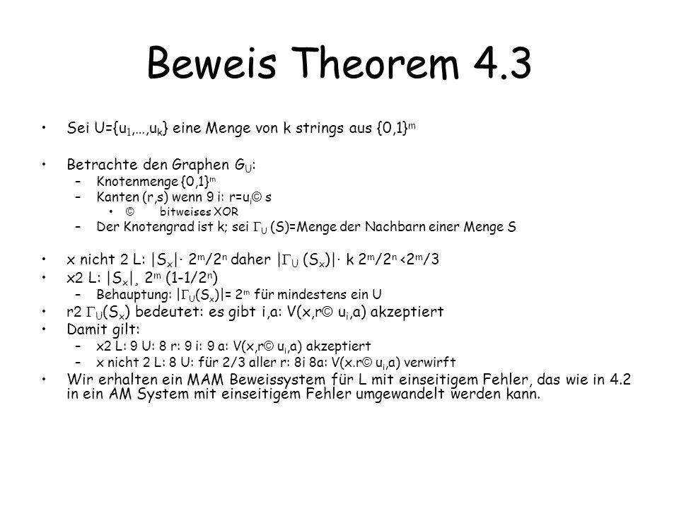 Beweis der Behauptung Gegeben S µ {0, 1} m –|S| ¸ (1-1/2 n ) 2 m Zu zeigen: –Es gibt U der Grösse k=m/n+1, U (S)={0,1} m Wir erzeugen U zufällig: –ziehen u 1,…,u k unabhängig uniform zufällig –zeigen Prob( U (S)= {0,1} m ) > 0 Beweis: –Betrachte festes r 2 {0, 1} m –B r sei das Ereignis, dass r nicht 2 U (S) –B r = \ B r i, wobei B r i das Ereignis sei, dass r s © u i für alle s 2 S, oder äquivalent: r © u i nicht 2 S –r © u i ist uniform zufällig in {0,1} m –daher ist Prob(B r i ) · (2 m -|S|)/2 m =2 -n –Prob(B r ) · i (Prob(B r i ) · (1/2 n ) k <1/2 m wegen Unabhängigkeit der u i –Prob( 9 r: B r ) · r Prob(B r ) < 2 m /2 m =1 –Prob( U (S)= {0,1} m )=1- Prob( 9 r: B r )>0 –D.h.