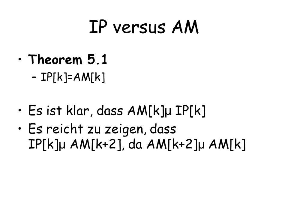 IP versus AM Theorem 5.1 –IP[k]=AM[k] Es ist klar, dass AM[k] µ IP[k] Es reicht zu zeigen, dass IP[k] µ AM[k+2], da AM[k+2] µ AM[k]