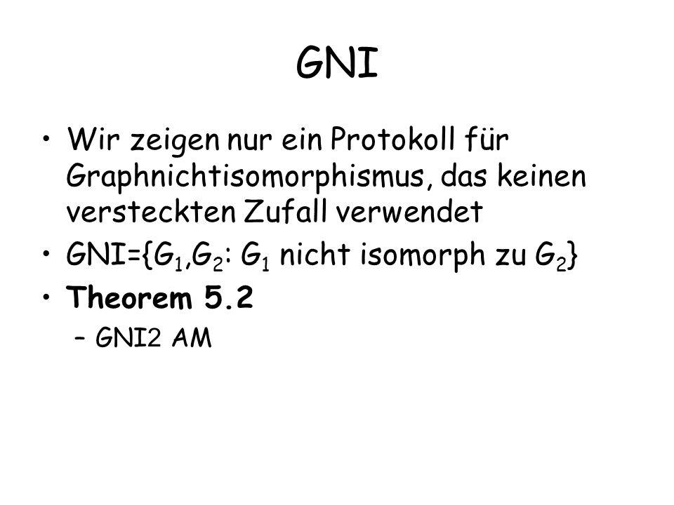 GNI Wir zeigen nur ein Protokoll für Graphnichtisomorphismus, das keinen versteckten Zufall verwendet GNI={G 1,G 2 : G 1 nicht isomorph zu G 2 } Theor