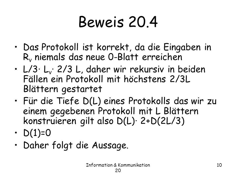 Information & Kommunikation 20 10 Beweis 20.4 Das Protokoll ist korrekt, da die Eingaben in R v niemals das neue 0-Blatt erreichen L/3 · L v · 2/3 L, daher wir rekursiv in beiden Fällen ein Protokoll mit höchstens 2/3L Blättern gestartet Für die Tiefe D(L) eines Protokolls das wir zu einem gegebenen Protokoll mit L Blättern konstruieren gilt also D(L) · 2+D(2L/3) D(1)=0 Daher folgt die Aussage.