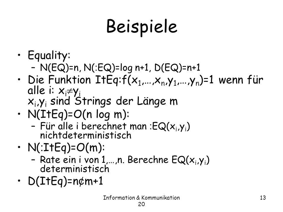 Information & Kommunikation 20 13 Beispiele Equality: –N(EQ)=n, N( : EQ)=log n+1, D(EQ)=n+1 Die Funktion ItEq:f(x 1,…,x n,y 1,…,y n )=1 wenn für alle i: x i y i x i,y i sind Strings der Länge m N(ItEq)=O(n log m): –Für alle i berechnet man : EQ(x i,y i ) nichtdeterministisch N( : ItEq)=O(m): –Rate ein i von 1,…,n.