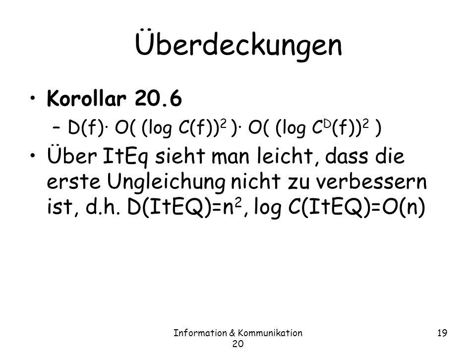 Information & Kommunikation 20 19 Überdeckungen Korollar 20.6 –D(f) · O( (log C(f)) 2 ) · O( (log C D (f)) 2 ) Über ItEq sieht man leicht, dass die erste Ungleichung nicht zu verbessern ist, d.h.