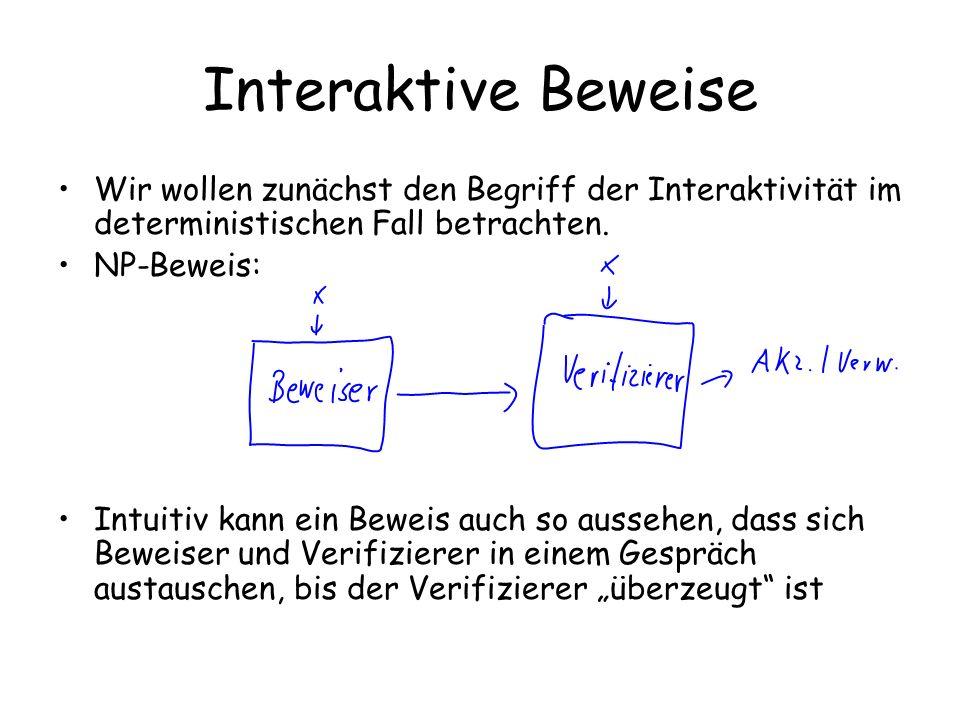 Interaktive Beweise Wir wollen zunächst den Begriff der Interaktivität im deterministischen Fall betrachten. NP-Beweis: Intuitiv kann ein Beweis auch