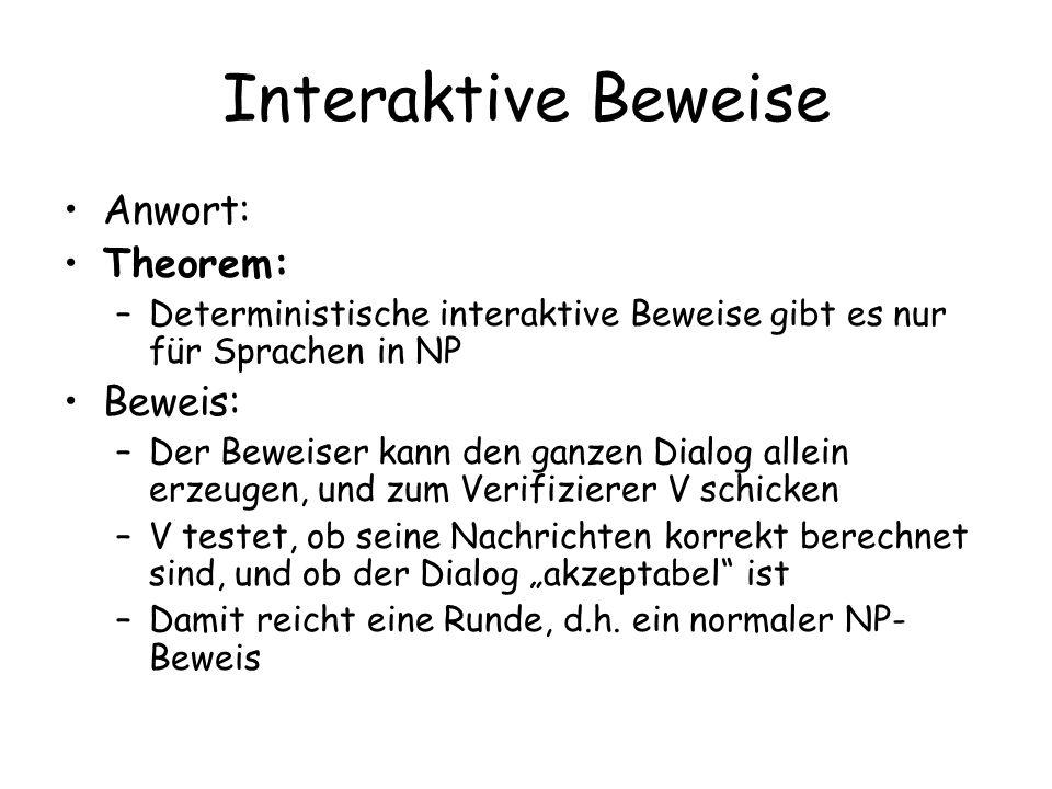 Interaktive Beweise Anwort: Theorem: –Deterministische interaktive Beweise gibt es nur für Sprachen in NP Beweis: –Der Beweiser kann den ganzen Dialog