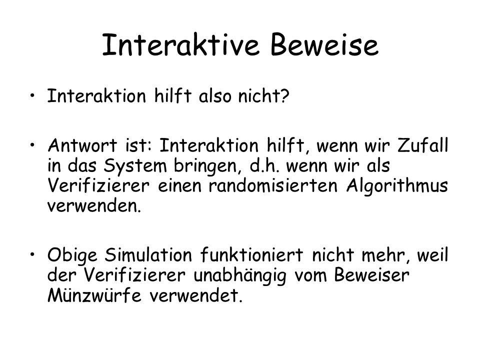 Interaktive Beweise Interaktion hilft also nicht? Antwort ist: Interaktion hilft, wenn wir Zufall in das System bringen, d.h. wenn wir als Verifiziere
