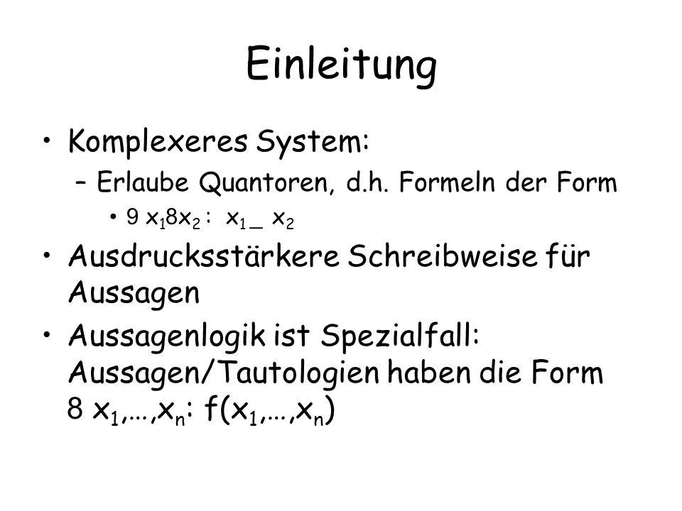 Einleitung Komplexeres System: –Erlaube Quantoren, d.h. Formeln der Form 9 x 1 8 x 2 : x 1 _ x 2 Ausdrucksstärkere Schreibweise für Aussagen Aussagenl
