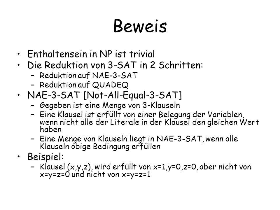Beweis Enthaltensein in NP ist trivial Die Reduktion von 3-SAT in 2 Schritten: –Reduktion auf NAE-3-SAT –Reduktion auf QUADEQ NAE-3-SAT [Not-All-Equal