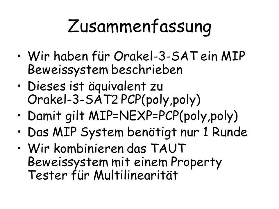Zusammenfassung Wir haben für Orakel-3-SAT ein MIP Beweissystem beschrieben Dieses ist äquivalent zu Orakel-3-SAT 2 PCP(poly,poly) Damit gilt MIP=NEXP=PCP(poly,poly) Das MIP System benötigt nur 1 Runde Wir kombinieren das TAUT Beweissystem mit einem Property Tester für Multilinearität