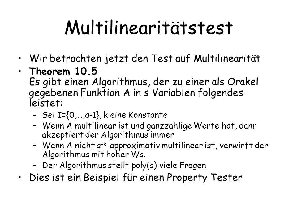 Multilinearitätstest Wir betrachten jetzt den Test auf Multilinearität Theorem 10.5 Es gibt einen Algorithmus, der zu einer als Orakel gegebenen Funktion A in s Variablen folgendes leistet: –Sei I={0,…,q-1}, k eine Konstante –Wenn A multilinear ist und ganzzahlige Werte hat, dann akzeptiert der Algorithmus immer –Wenn A nicht s -k -approximativ multilinear ist, verwirft der Algorithmus mit hoher Ws.
