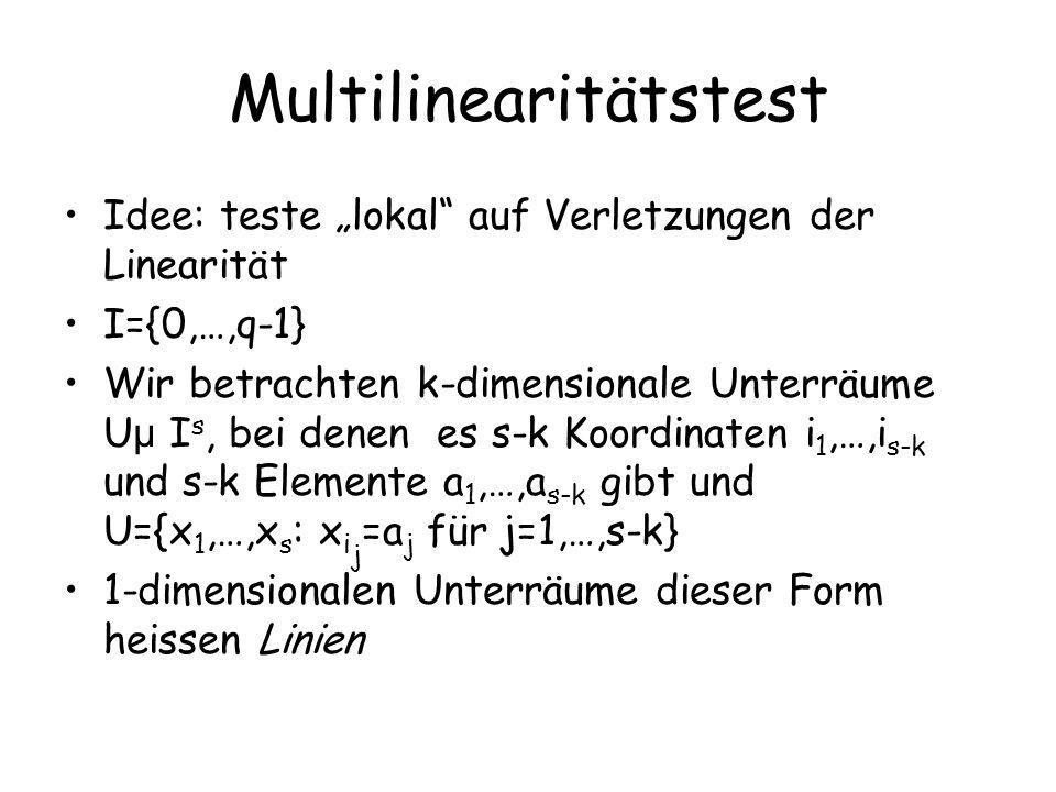 Multilinearitätstest Idee: teste lokal auf Verletzungen der Linearität I={0,…,q-1} Wir betrachten k-dimensionale Unterräume U µ I s, bei denen es s-k Koordinaten i 1,…,i s-k und s-k Elemente a 1,…,a s-k gibt und U={x 1,…,x s : x i j =a j für j=1,…,s-k} 1-dimensionalen Unterräume dieser Form heissen Linien