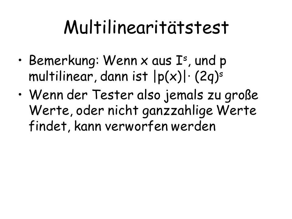 Multilinearitätstest Bemerkung: Wenn x aus I s, und p multilinear, dann ist |p(x)| · (2q) s Wenn der Tester also jemals zu große Werte, oder nicht ganzzahlige Werte findet, kann verworfen werden
