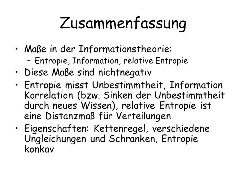 Zusammenfassung Maße in der Informationstheorie: –Entropie, Information, relative Entropie Diese Maße sind nichtnegativ Entropie misst Unbestimmtheit, Information Korrelation (bzw.