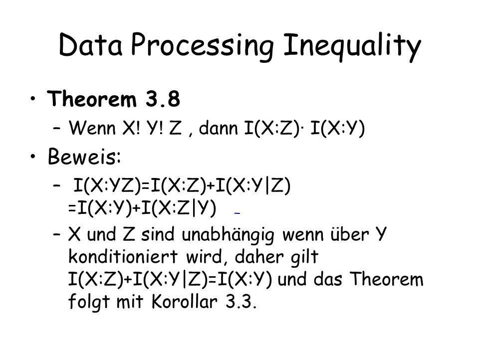 Data Processing Inequality Theorem 3.8 –Wenn X ! Y ! Z, dann I(X:Z) · I(X:Y) Beweis: – I(X:YZ)=I(X:Z)+I(X:Y|Z) =I(X:Y)+I(X:Z|Y) –X und Z sind unabhäng