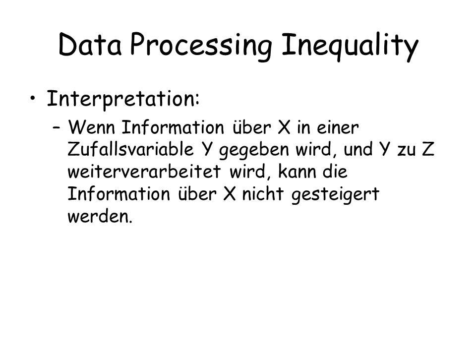 Data Processing Inequality Interpretation: –Wenn Information über X in einer Zufallsvariable Y gegeben wird, und Y zu Z weiterverarbeitet wird, kann die Information über X nicht gesteigert werden.