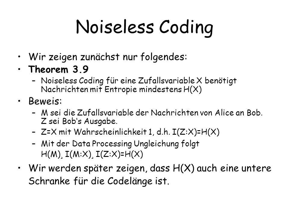 Noiseless Coding Wir zeigen zunächst nur folgendes: Theorem 3.9 –Noiseless Coding für eine Zufallsvariable X benötigt Nachrichten mit Entropie mindestens H(X) Beweis: –M sei die Zufallsvariable der Nachrichten von Alice an Bob.