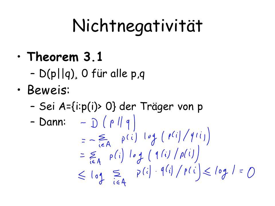 Nichtnegativität Theorem 3.1 –D(p||q) ¸ 0 für alle p,q Beweis: –Sei A={i:p(i)> 0} der Träger von p –Dann: