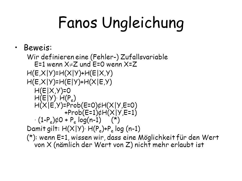 Fanos Ungleichung Beweis: Wir definieren eine (Fehler-) Zufallsvariable E=1 wenn X Z und E=0 wenn X=Z H(E,X|Y)=H(X|Y)+H(E|X,Y) H(E,X|Y)=H(E|Y)+H(X|E,Y) H(E|X,Y)=0 H(E|Y) · H(P e ) H(X|E,Y)=Prob(E=0) ¢ H(X|Y,E=0) +Prob(E=1) ¢ H(X|Y,E=1) · (1-P e ) ¢ 0 + P e log(n-1) (*) Damit gilt: H(X|Y) · H(P e )+P e log (n-1) (*): wenn E=1, wissen wir, dass eine Möglichkeit für den Wert von X (nämlich der Wert von Z) nicht mehr erlaubt ist