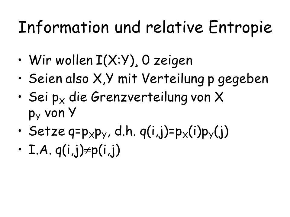Information und relative Entropie Wir wollen I(X:Y) ¸ 0 zeigen Seien also X,Y mit Verteilung p gegeben Sei p X die Grenzverteilung von X p Y von Y Setze q=p X  p Y, d.h.