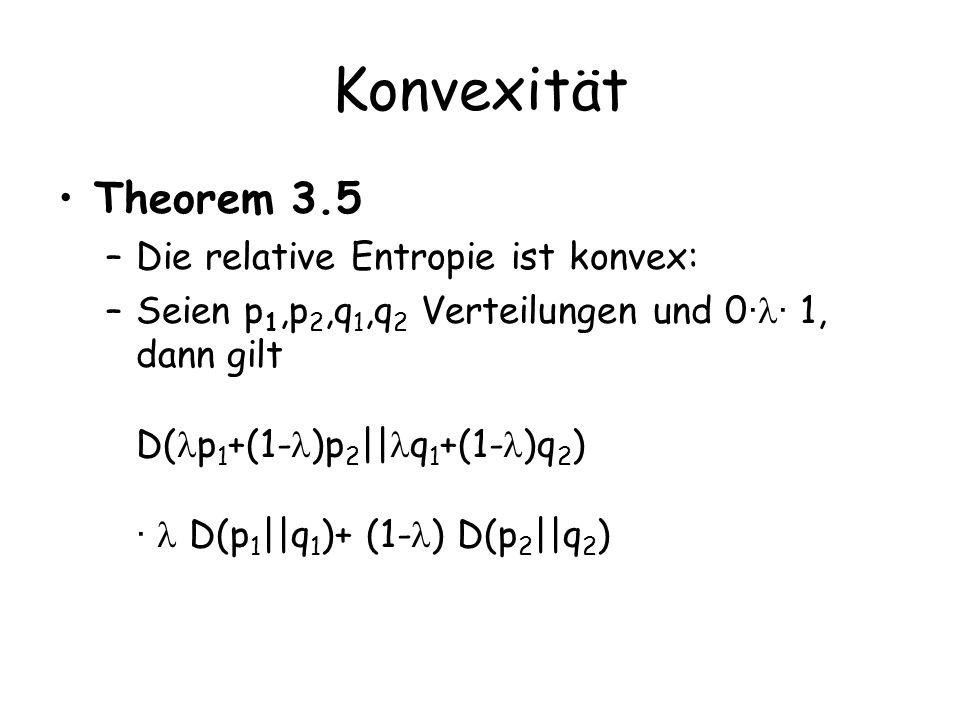 Konvexität Theorem 3.5 –Die relative Entropie ist konvex: –Seien p 1,p 2,q 1,q 2 Verteilungen und 0 · · 1, dann gilt D( p 1 +(1- )p 2 || q 1 +(1- )q 2 ) · D(p 1 ||q 1 )+ (1- ) D(p 2 ||q 2 )