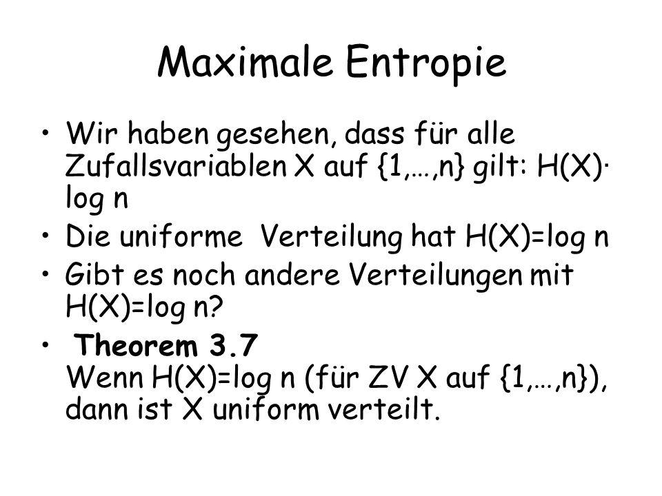 Maximale Entropie Wir haben gesehen, dass für alle Zufallsvariablen X auf {1,…,n} gilt: H(X) · log n Die uniforme Verteilung hat H(X)=log n Gibt es noch andere Verteilungen mit H(X)=log n.