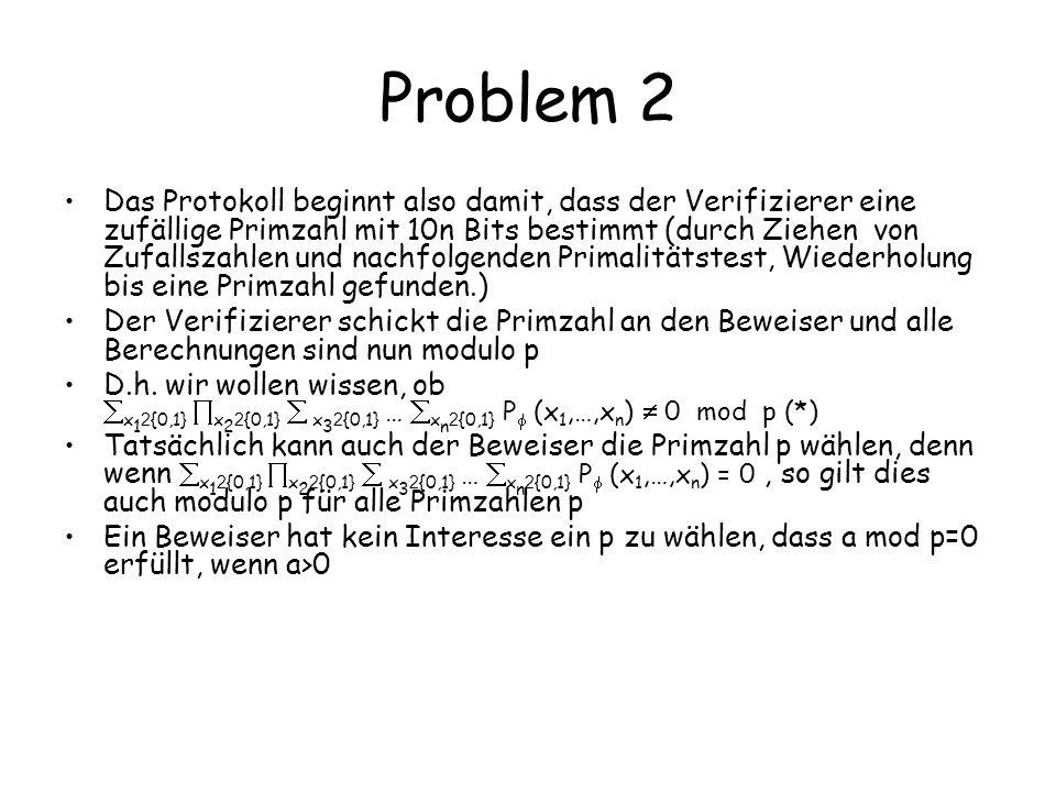 Problem 2 Das Protokoll beginnt also damit, dass der Verifizierer eine zufällige Primzahl mit 10n Bits bestimmt (durch Ziehen von Zufallszahlen und nachfolgenden Primalitätstest, Wiederholung bis eine Primzahl gefunden.) Der Verifizierer schickt die Primzahl an den Beweiser und alle Berechnungen sind nun modulo p D.h.