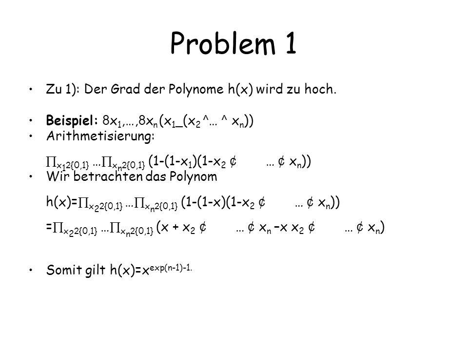 Problem 1 Zu 1): Der Grad der Polynome h(x) wird zu hoch. Beispiel: 8 x 1,…, 8 x n (x 1 _ (x 2 ^ … ^ x n )) Arithmetisierung: x 1 2 {0,1} … x n 2 {0,1