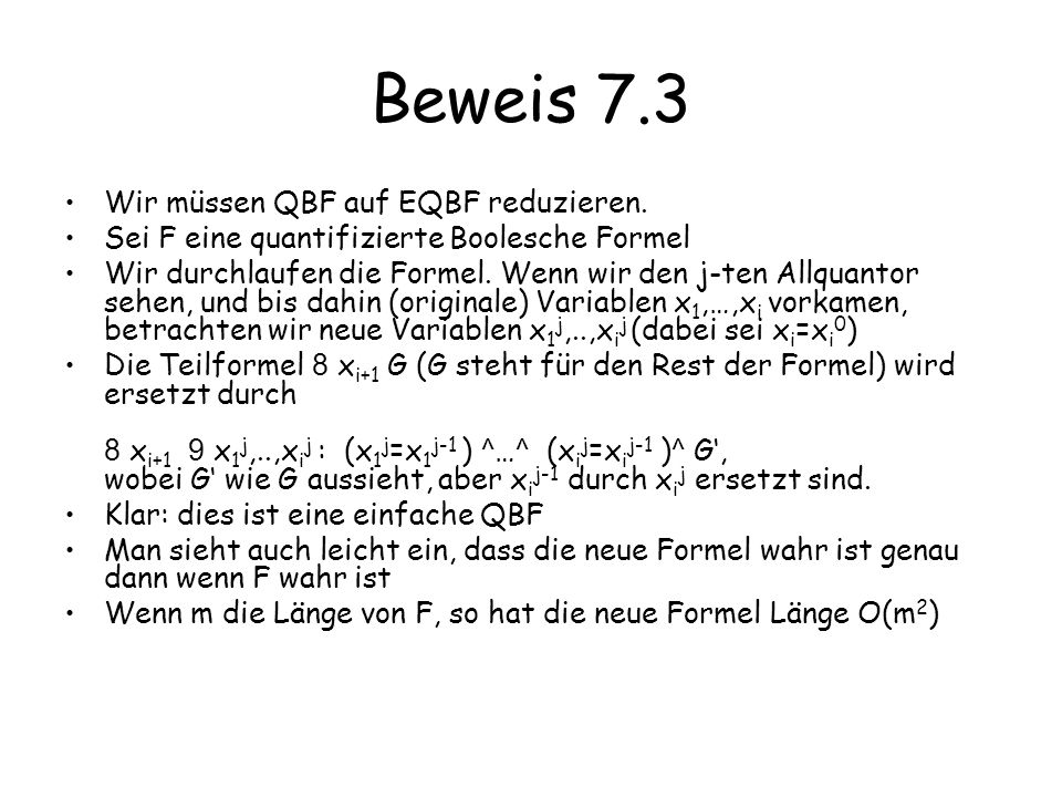 Beweis 7.3 Wir müssen QBF auf EQBF reduzieren. Sei F eine quantifizierte Boolesche Formel Wir durchlaufen die Formel. Wenn wir den j-ten Allquantor se