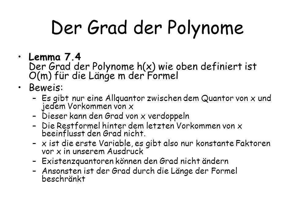 Der Grad der Polynome Lemma 7.4 Der Grad der Polynome h(x) wie oben definiert ist O(m) für die Länge m der Formel Beweis: –Es gibt nur eine Allquantor zwischen dem Quantor von x und jedem Vorkommen von x –Dieser kann den Grad von x verdoppeln –Die Restformel hinter dem letzten Vorkommen von x beeinflusst den Grad nicht.