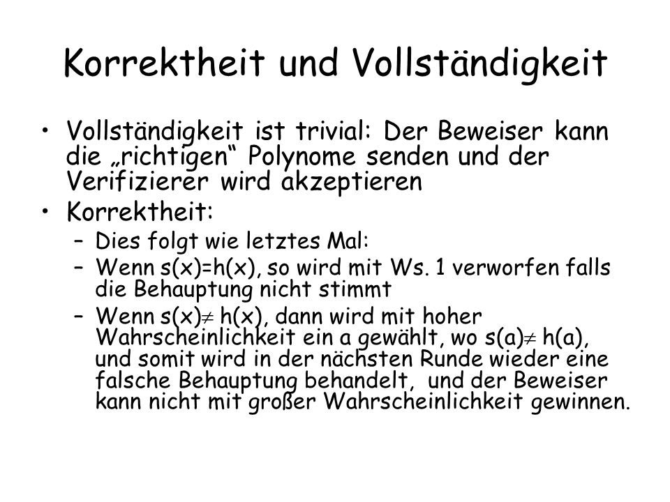 Korrektheit und Vollständigkeit Vollständigkeit ist trivial: Der Beweiser kann die richtigen Polynome senden und der Verifizierer wird akzeptieren Korrektheit: –Dies folgt wie letztes Mal: –Wenn s(x)=h(x), so wird mit Ws.