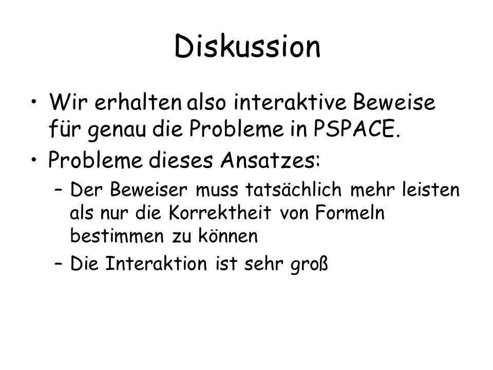 Diskussion Wir erhalten also interaktive Beweise für genau die Probleme in PSPACE. Probleme dieses Ansatzes: –Der Beweiser muss tatsächlich mehr leist