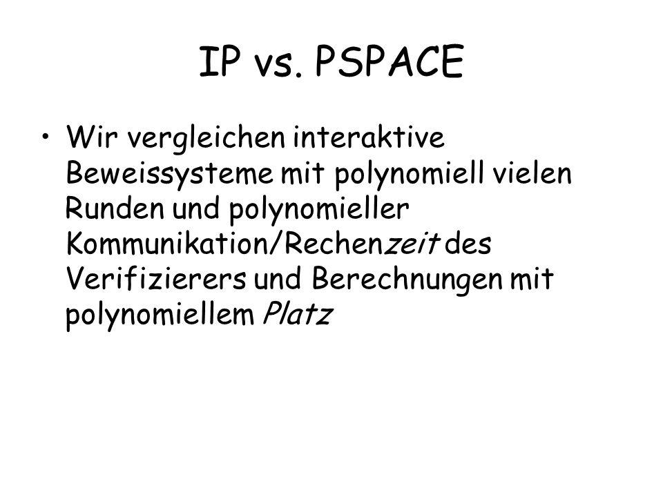IP vs. PSPACE Wir vergleichen interaktive Beweissysteme mit polynomiell vielen Runden und polynomieller Kommunikation/Rechenzeit des Verifizierers und