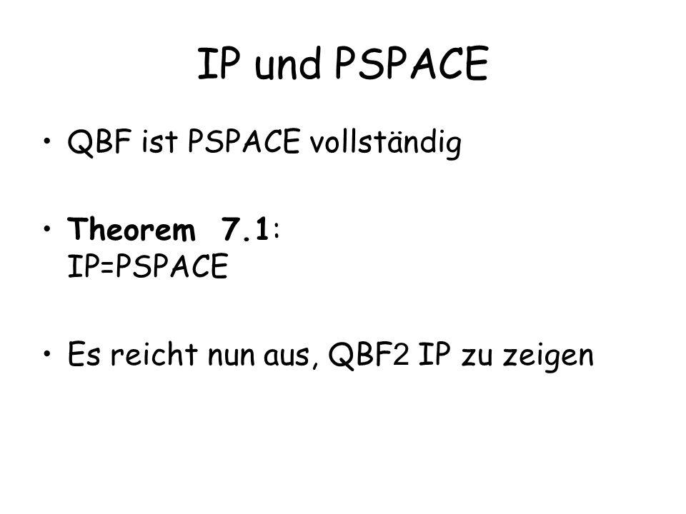 IP und PSPACE QBF ist PSPACE vollständig Theorem 7.1: IP=PSPACE Es reicht nun aus, QBF 2 IP zu zeigen
