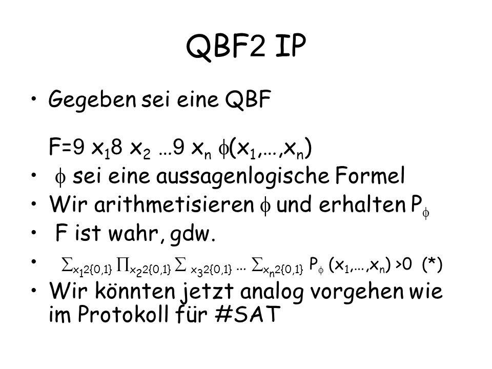 QBF 2 IP Gegeben sei eine QBF F= 9 x 1 8 x 2 … 9 x n (x 1,…,x n ) sei eine aussagenlogische Formel Wir arithmetisieren und erhalten P F ist wahr, gdw.
