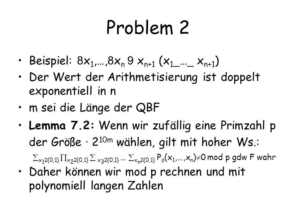 Problem 2 Beispiel: 8 x 1,…, 8 x n 9 x n+1 (x 1 _ … _ x n+1 ) Der Wert der Arithmetisierung ist doppelt exponentiell in n m sei die Länge der QBF Lemma 7.2: Wenn wir zufällig eine Primzahl p der Größe · 2 10m wählen, gilt mit hoher Ws.: x 1 2 {0,1} x 2 2 {0,1} x 3 2 {0,1} … x n 2 {0,1} P (x 1,…,x n ) 0 mod p gdw F wahr Daher können wir mod p rechnen und mit polynomiell langen Zahlen