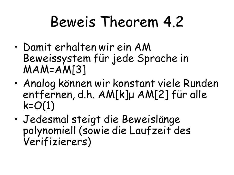 Beweis Theorem 4.2 Damit erhalten wir ein AM Beweissystem für jede Sprache in MAM=AM[3] Analog können wir konstant viele Runden entfernen, d.h.