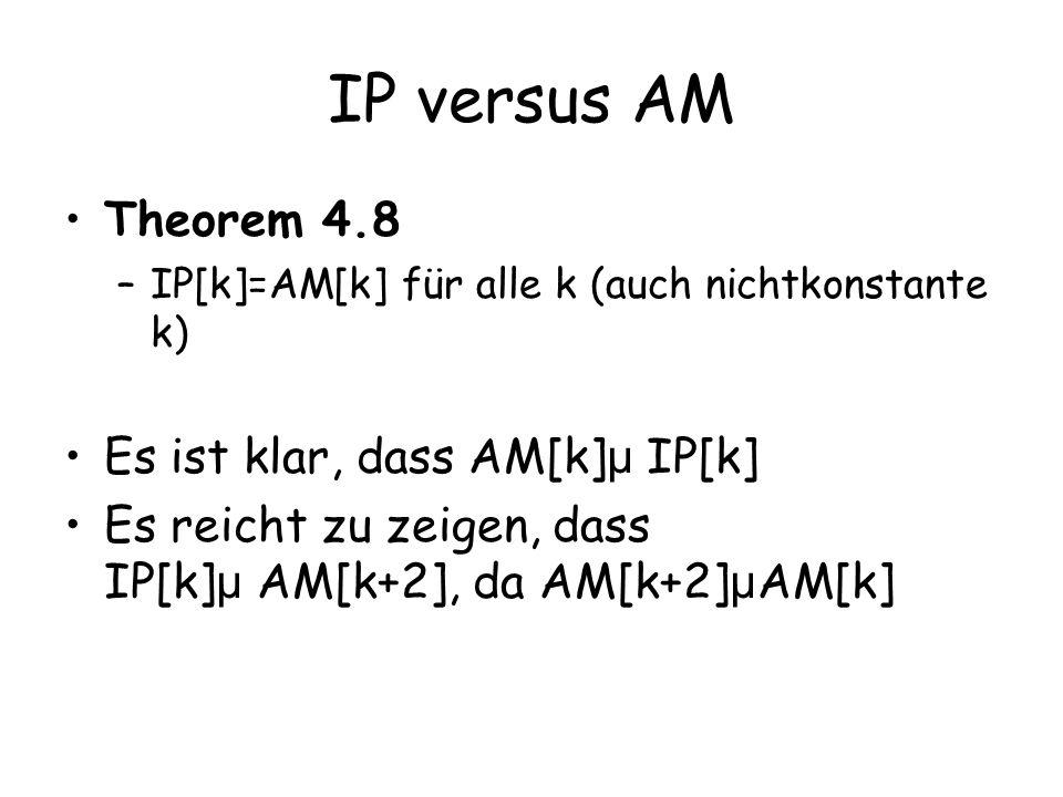 IP versus AM Theorem 4.8 –IP[k]=AM[k] für alle k (auch nichtkonstante k) Es ist klar, dass AM[k] µ IP[k] Es reicht zu zeigen, dass IP[k] µ AM[k+2], da AM[k+2] µ AM[k]
