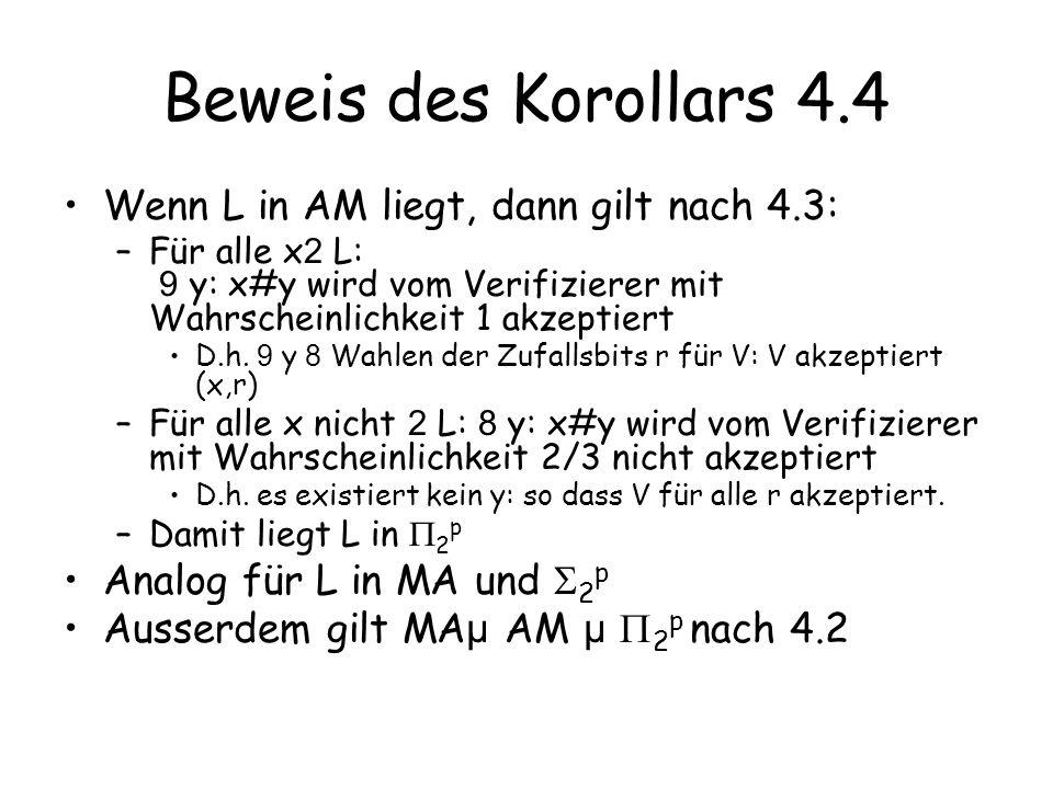 Schlußfolgerung Wir hatten zuvor gesehen, dass TAUT beweisbar gdw NP=co-NP Theorem 4.5: Wenn TAUT in AM liegt, dann gilt AM=co-AM –Beweis: Sei L aus co-AM –Damit liegt L in 2 p –Es gibt eine Polynomialzeitmaschine M: Für alle x 2 L: 9 y 8 z: M(x#y#z) akzeptiert Für alle x nicht 2 L: 8 y 9 z: M(x#y#z) akzeptiert nicht –Sei B={(x#y): 8 z: M(x#y#z)} –B 2 co-NP –TAUT ist co-NP vollständig, TAUT in AM nach Voraussetzung, daher folgt B 2 AM –Damit liegt aber auch L in AM, da L={x: 9 y: (x#y) 2 B} und damit L 2 AM[3]=AM