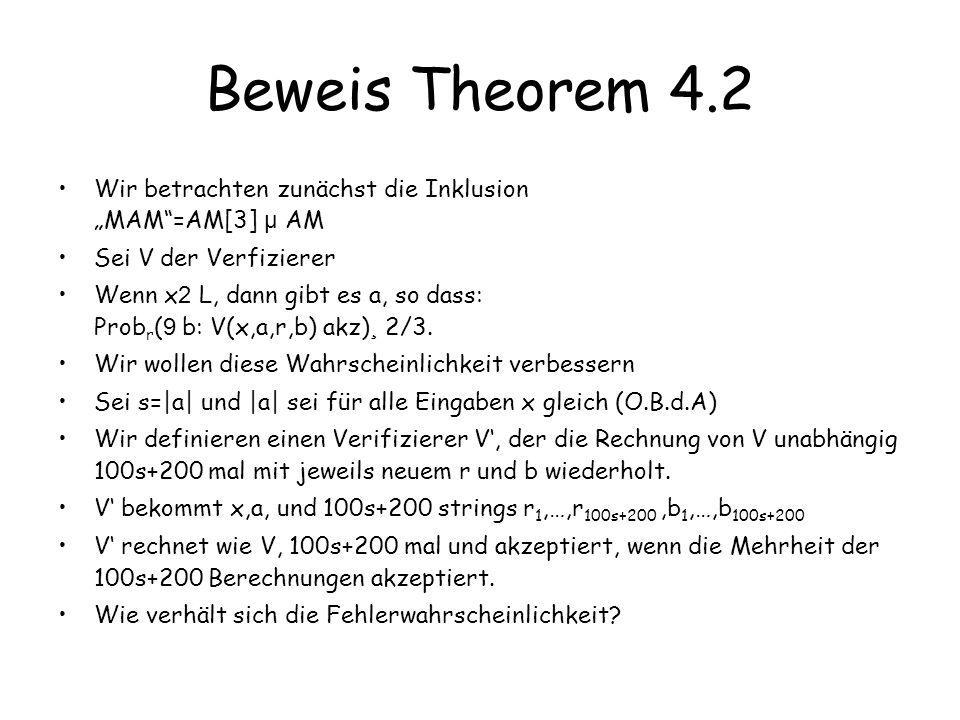 Beweis Theorem 4.2 Wir betrachten zunächst die Inklusion MAM=AM[3] µ AM Sei V der Verfizierer Wenn x 2 L, dann gibt es a, so dass: Prob r ( 9 b: V(x,a,r,b) akz) ¸ 2/3.