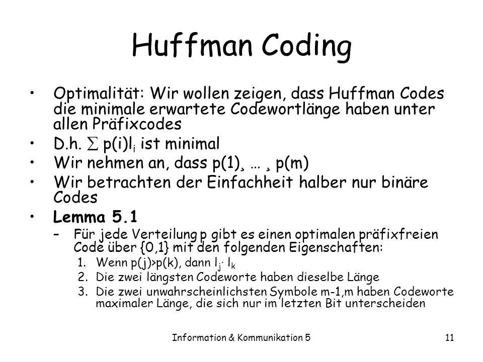 Information & Kommunikation 511 Huffman Coding Optimalität: Wir wollen zeigen, dass Huffman Codes die minimale erwartete Codewortlänge haben unter all