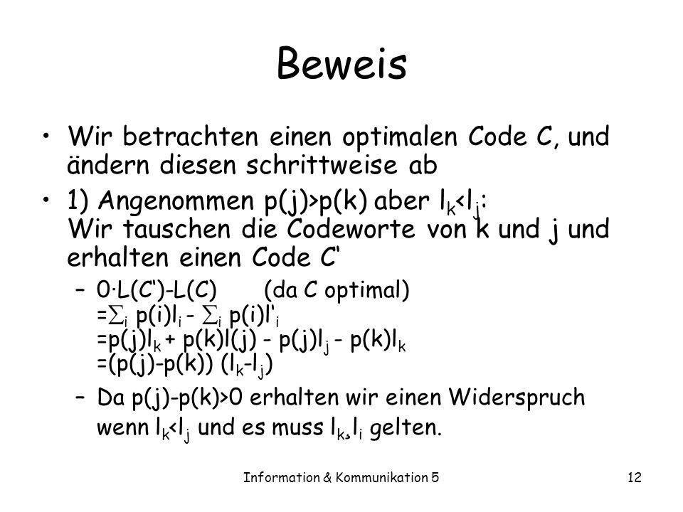 Information & Kommunikation 512 Beweis Wir betrachten einen optimalen Code C, und ändern diesen schrittweise ab 1) Angenommen p(j)>p(k) aber l k <l j