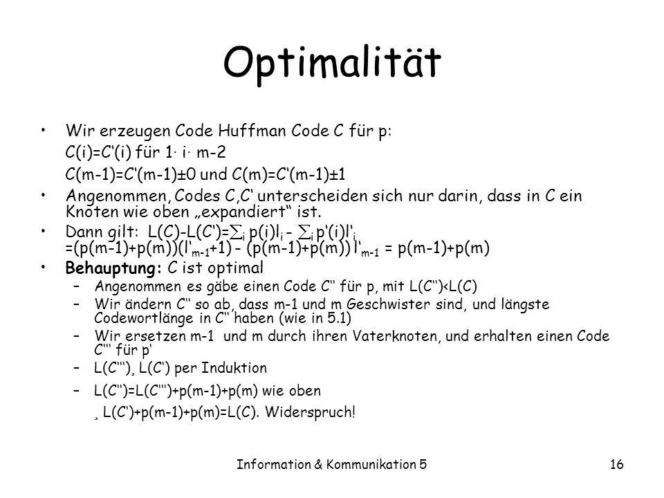 Information & Kommunikation 516 Optimalität Wir erzeugen Code Huffman Code C für p: C(i)=C(i) für 1 · i · m-2 C(m-1)=C(m-1) ± 0 und C(m)=C(m-1) ± 1 An