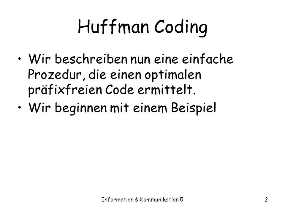 Information & Kommunikation 52 Huffman Coding Wir beschreiben nun eine einfache Prozedur, die einen optimalen präfixfreien Code ermittelt. Wir beginne